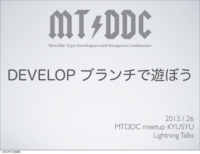 DEVELOP ブランチで遊ぼう                         2013.1.26             MTDDC meetup KYUSYU                     Lightning Talks13年2...