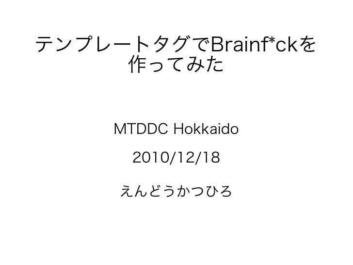 テンプレートタグでBrainf*ckを     作ってみた     MTDDC Hokkaido       2010/12/18     えんどうかつひろ