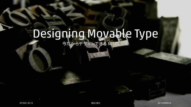 今だからデザインできる MT の未来 Designing Movable Type 長谷川恭久MTDDC 2013 2013年8月3日
