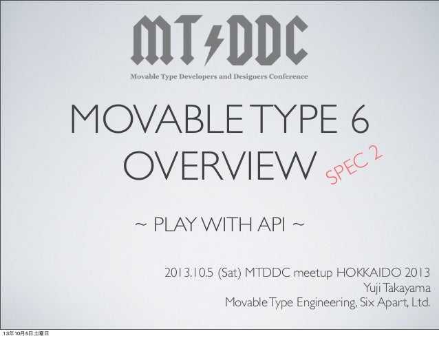 MOVABLETYPE 6 OVERVIEW ~ PLAY WITH API ~ 2013.10.5 (Sat) MTDDC meetup HOKKAIDO 2013 YujiTakayama MovableType Engineering, ...