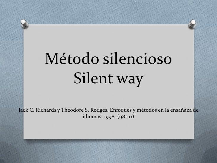 Método silencioso             Silent wayJack C. Richards y Theodore S. Rodges. Enfoques y métodos en la ensañaza de       ...