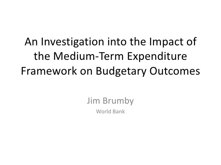 An Investigation into the Impact of   the Medium-Term ExpenditureFramework on Budgetary Outcomes             Jim Brumby   ...