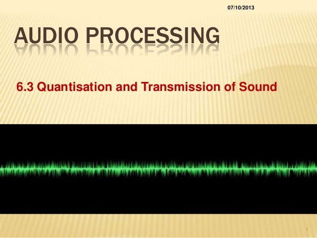 AUDIO PROCESSING 6.3 Quantisation and Transmission of Sound 07/10/2013 1