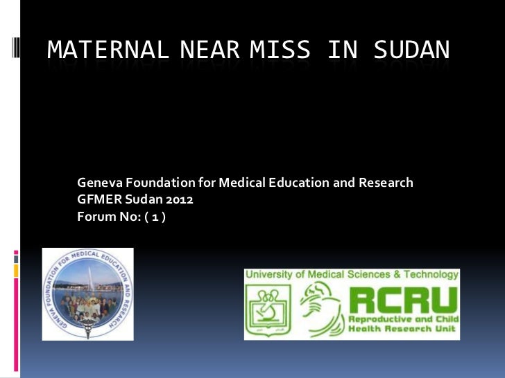 MATERNAL NEAR MISS IN SUDAN  Geneva Foundation for Medical Education and Research  GFMER Sudan 2012  Forum No: ( 1 )