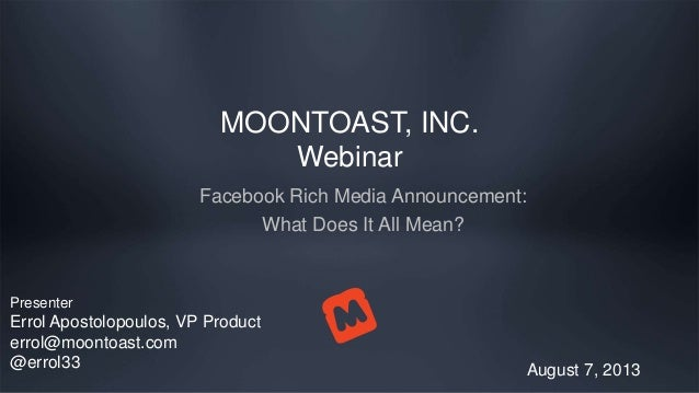 MOONTOAST, INC. Webinar Facebook Rich Media Announcement: What Does It All Mean? August 7, 2013 Presenter Errol Apostolopo...