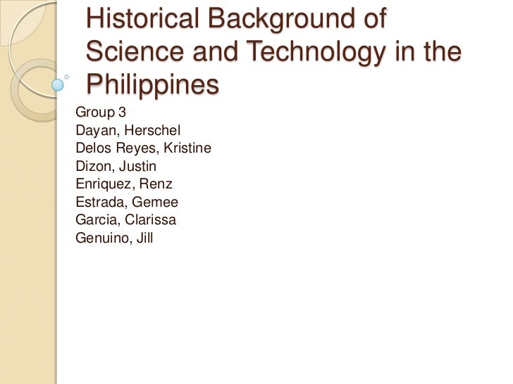 Historical Background of Science and Technology in the Philippines<br />Group 3 <br />Dayan, Herschel <br />Delos Reyes, K...