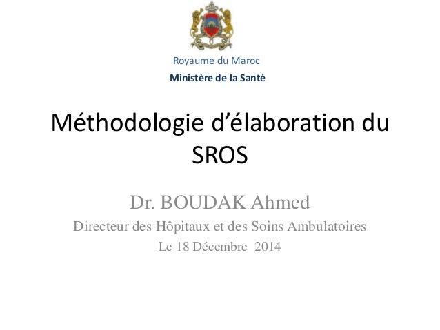 Méthodologie d'élaboration du SROS Dr. BOUDAK Ahmed Directeur des Hôpitaux et des Soins Ambulatoires Le 18 Décembre 2014 R...