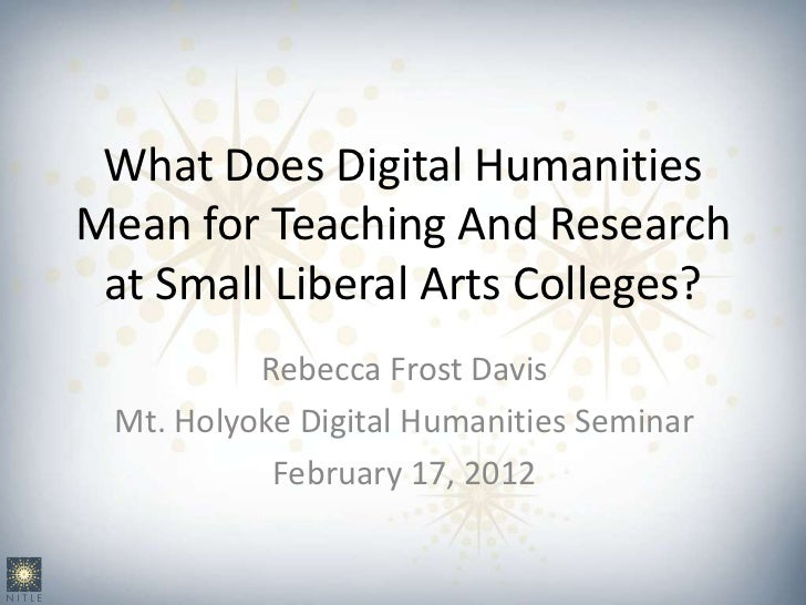 What Does Digital HumanitiesMean for Teaching And Research at Small Liberal Arts Colleges?          Rebecca Frost Davis Mt...