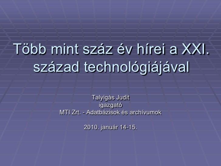Több mint száz év hírei a XXI.   század technológiájával                    Talyigás Judit                       igazgató ...
