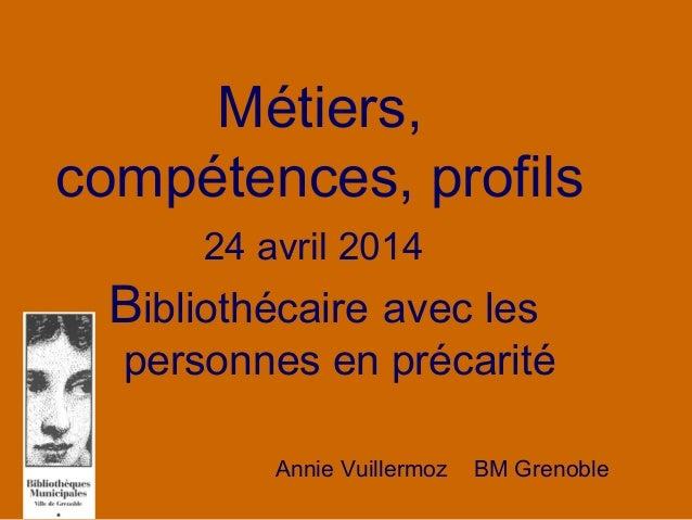 Métiers, compétences, profils 24 avril 2014 Bibliothécaire avec les personnes en précarité Annie Vuillermoz BM Grenoble
