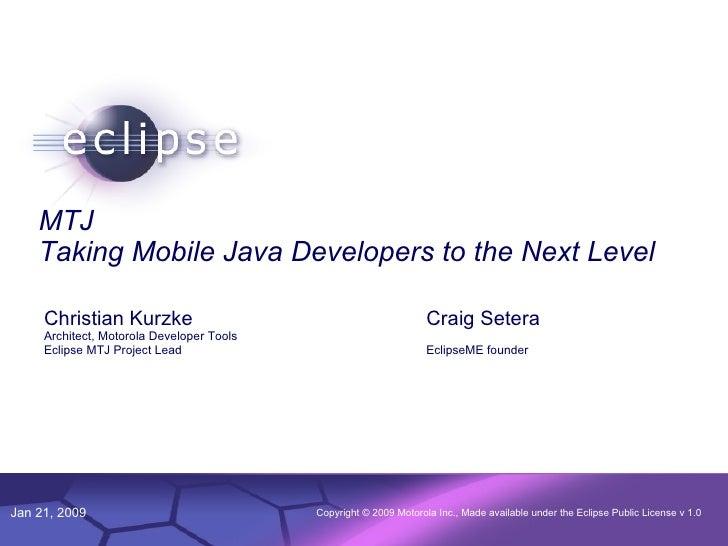 MTJ Taking Mobile Java Developers to the Next Level Christian Kurzke Architect, Motorola Developer Tools Eclipse MTJ Proje...