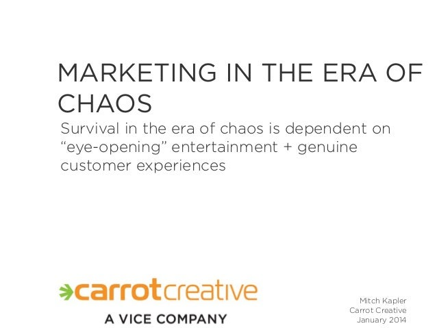 "MARKETING IN THE ERA OF CHAOS Survival in the era of chaos is dependent on ""eye-opening"" entertainment + genuine customer ..."