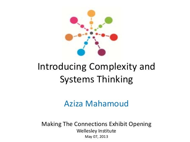 Introducing Complexity and Systems ThinkingAziza MahamoudMaking The Connections Exhibit OpeningWellesley InstituteMay 07, ...