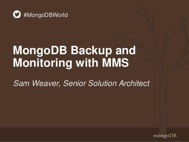 MongoDB Backup and Monitoring with MMS Sam Weaver, Senior Solution Architect #MongoDBWorld