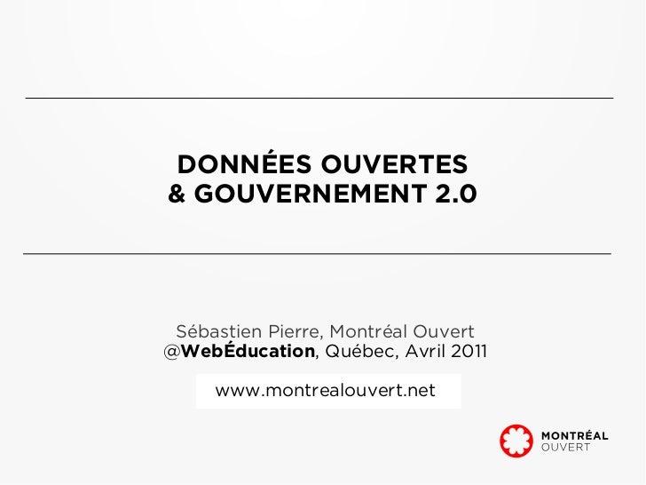 DONNÉES OUVERTES& GOUVERNEMENT 2.0 Sébastien Pierre, Montréal Ouvert@WebÉducation, Québec, Avril 2011     www.montrealouve...