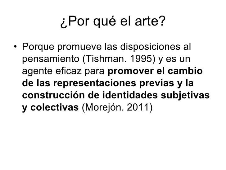 ¿Por qué el arte?• Porque promueve las disposiciones al  pensamiento (Tishman. 1995) y es un  agente eficaz para promover ...