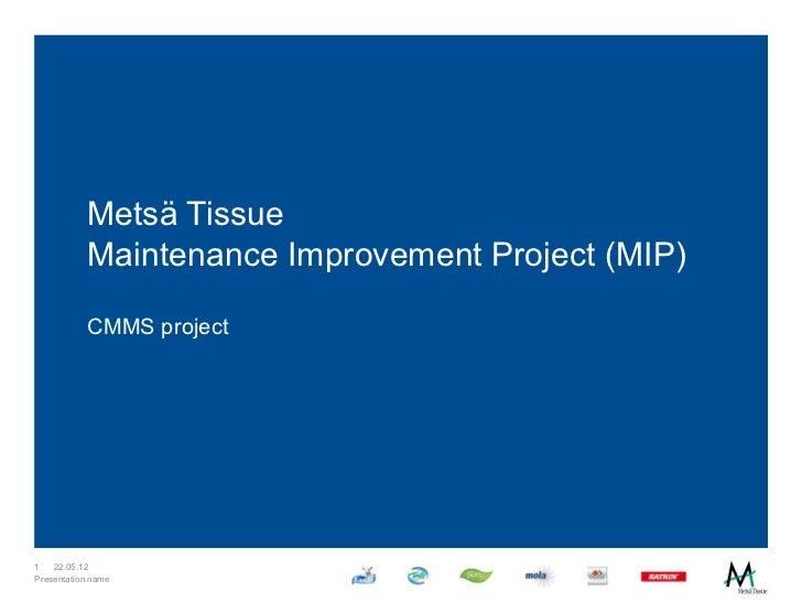 Metsä Tissue           Maintenance Improvement Project (MIP)           CMMS project1   22.05.12Presentation name