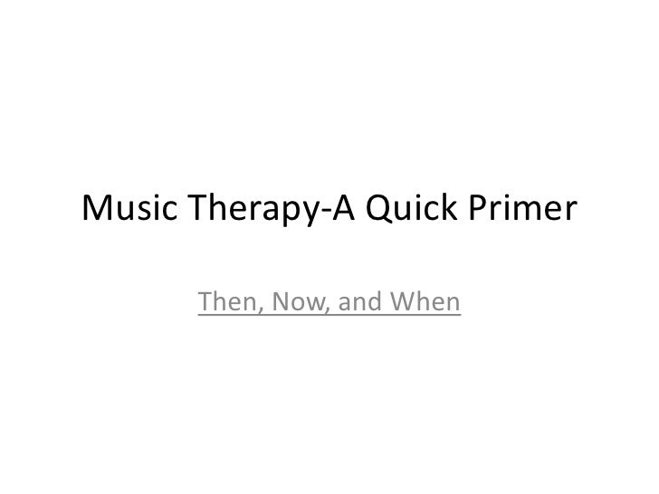 Music Therapy-A Quick Primer<br />Then, Now, and When<br />