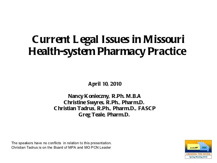 Current Legal Issues in Missouri Health-system Pharmacy Practice   April 10, 2010 Nancy Konieczny, R.Ph. M.B.A Christine S...