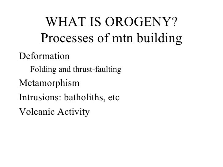 WHAT IS OROGENY? Processes of mtn building <ul><li>Deformation </li></ul><ul><ul><li>Folding and thrust-faulting </li></ul...