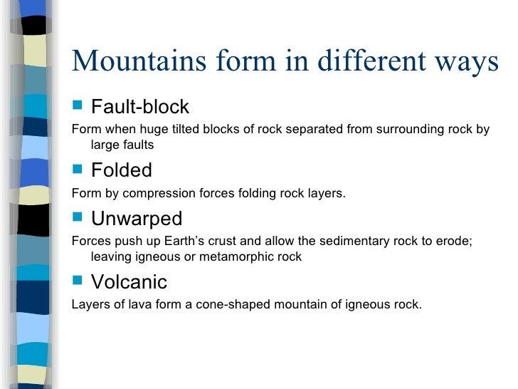 Mountains form in different ways <ul><li>Fault-block </li></ul><ul><li>Form when huge tilted blocks of rock separated from...
