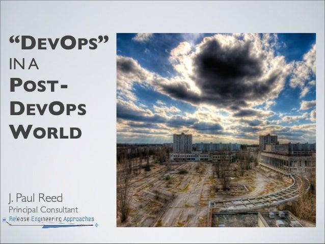 """DEVOPS"" IN A POST- DEVOPS WORLD J. Paul Reed Principal Consultant"