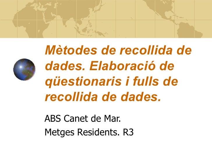 Mètodes de recollida de dades. Elaboració de qüestionaris i fulls de recollida de dades. ABS Canet de Mar. Metges Resident...