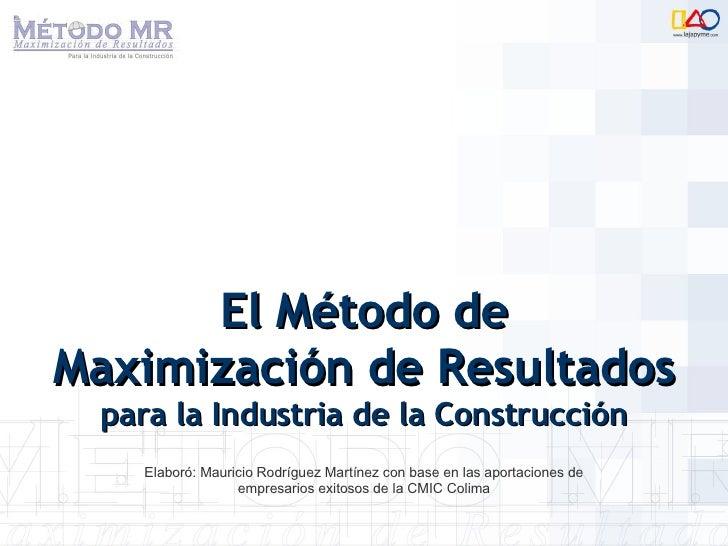 El Método de Maximización de Resultados  para la Industria de la Construcción Elaboró: Mauricio Rodríguez Martínez con bas...