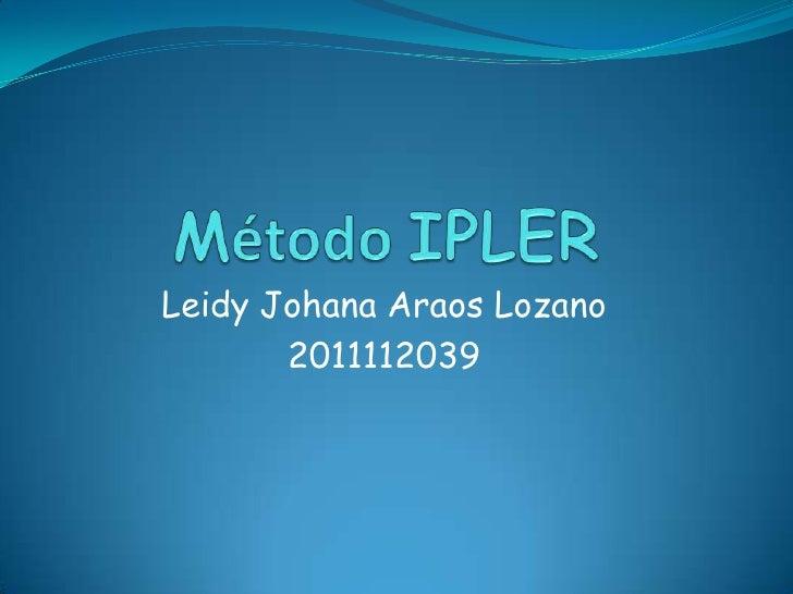 Método IPLER<br />Leidy Johana Araos Lozano<br />2011112039<br />