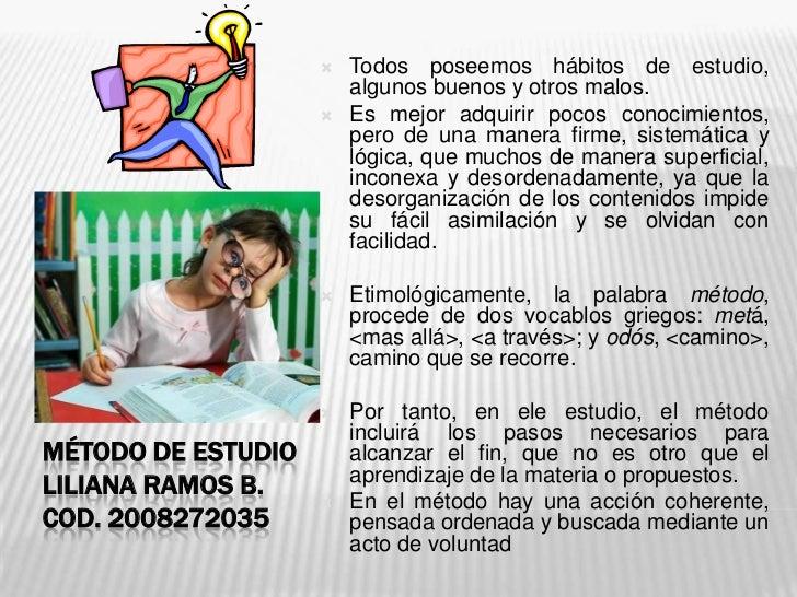 MÉTODO DE ESTUDIOLiliana ramos b.cod. 2008272035<br />Todos poseemos hábitos de estudio, algunos buenos y otros malos. <br...