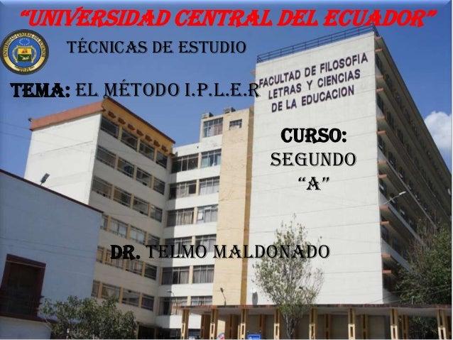 """""""Universidad central del ecUador"""" Técnicas de estudio  Tema: el método i.p.l.e.r Curso: segundo """"a"""" Dr. Telmo Maldonado"""
