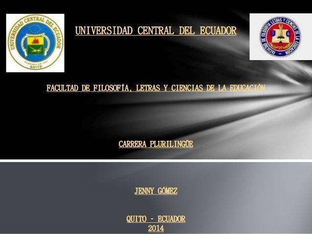 UNIVERSIDAD CENTRAL DEL ECUADOR FACULTAD DE FILOSOFÍA, LETRAS Y CIENCIAS DE LA EDUCACIÓN CARRERA PLURILINGÜE JENNY GÓMEZ Q...