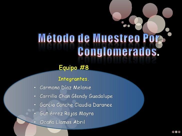 Método de Muestreo Por Conglomerados.<br />Equipo #8<br />Integrantes.<br /><ul><li>Carmona Díaz Melanie
