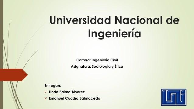 Universidad Nacional de Ingeniería Carrera: Ingeniería Civil Asignatura: Sociología y Ética Entregan:  Linda Palma Álvare...