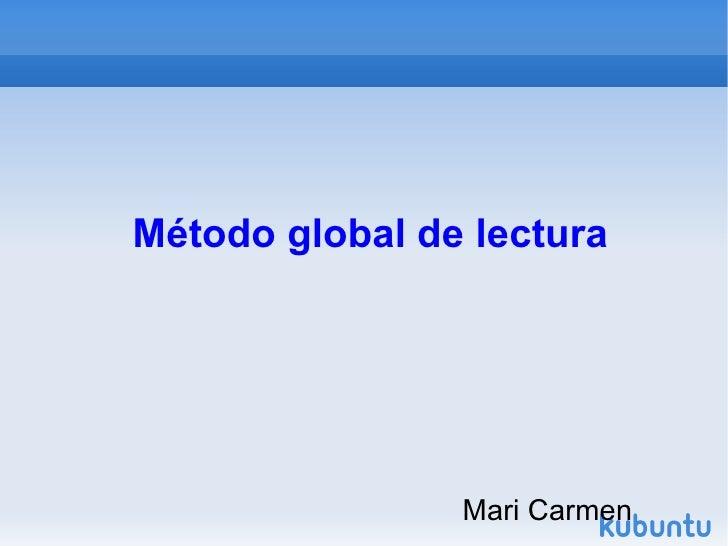 Método global de lectura <ul><li>Mari Carmen </li></ul>