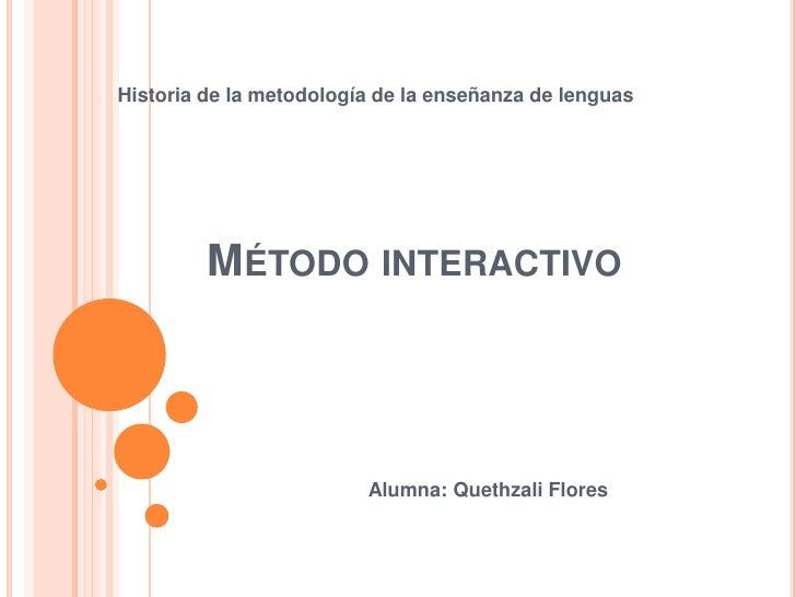 Historia de la metodología de la enseñanza de lenguas         MÉTODO INTERACTIVO                         Alumna: Quethzali...