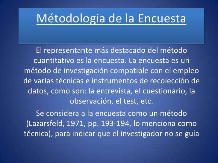 Métodologia de la Encuesta      El representante más destacado del método    cuantitativo es la encuesta. La encuesta es u...