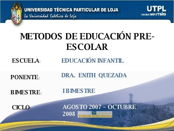 ESCUELA : PONENTE : BIMESTRE : METODOS DE EDUCACIÓN PRE-ESCOLAR CICLO : EDUCACIÓN INFANTIL I BIMESTRE DRA.  ENITH  QUEZADA...