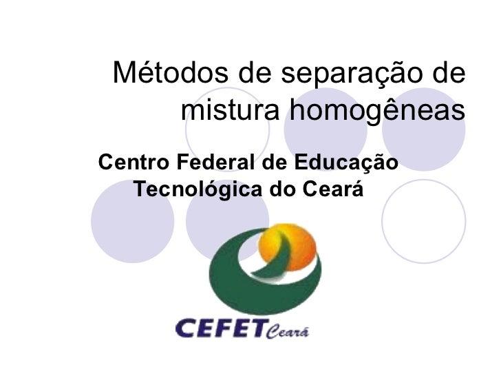 Métodos de separação de      mistura homogêneas Centro Federal de Educação   Tecnológica do Ceará