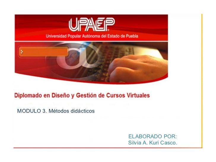MODULO 3. Métodos didácticos ELABORADO POR: Silvia A. Kuri Casco.