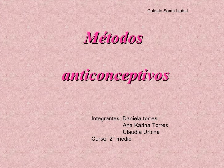 Métodos  anticonceptivos Integrantes: Daniela torres  Ana Karina Torres Claudia Urbina  Curso: 2° medio  Colegio Santa Isa...