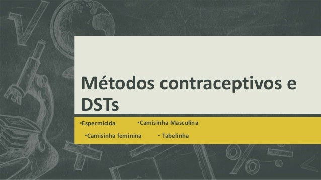 Métodos contraceptivos e DSTs •Espermicida •Camisinha Masculina •Camisinha feminina • Tabelinha