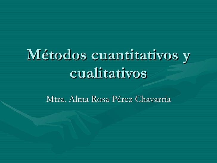 Métodos cuantitativos y cualitativos Mtra. Alma Rosa Pérez Chavarría