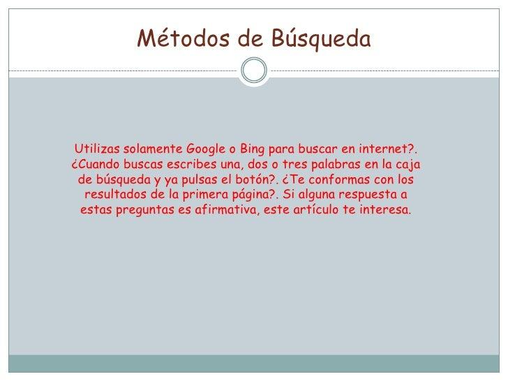 Métodos de BúsquedaUtilizas solamente Google o Bing para buscar en internet?.¿Cuando buscas escribes una, dos o tres palab...