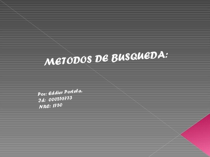 METODOS DE BUSQUEDA:              ortela.Por: Eddier P               3Id: 00025577NRC: 1750