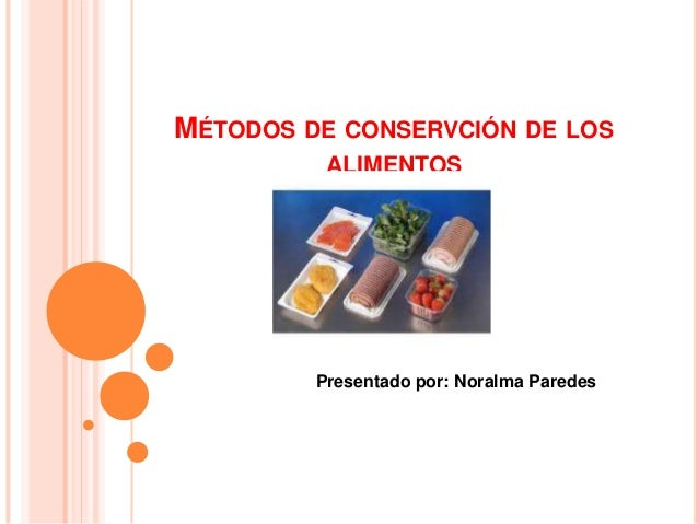 MÉTODOS DE CONSERVCIÓN DE LOS ALIMENTOS  Presentado por: Noralma Paredes