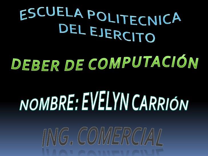 ESCUELA POLITECNICA<br /> DEL EJERCITO<br />DEBER DE COMPUTACIÓN<br />NOMBRE: EVELYN CARRIÓN<br />Ing. comercial<br />