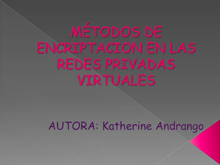 MÉTODOS DE ENCRIPTACION EN LAS REDES PRIVADAS VIRTUALES<br />AUTORA: Katherine Andrango<br />