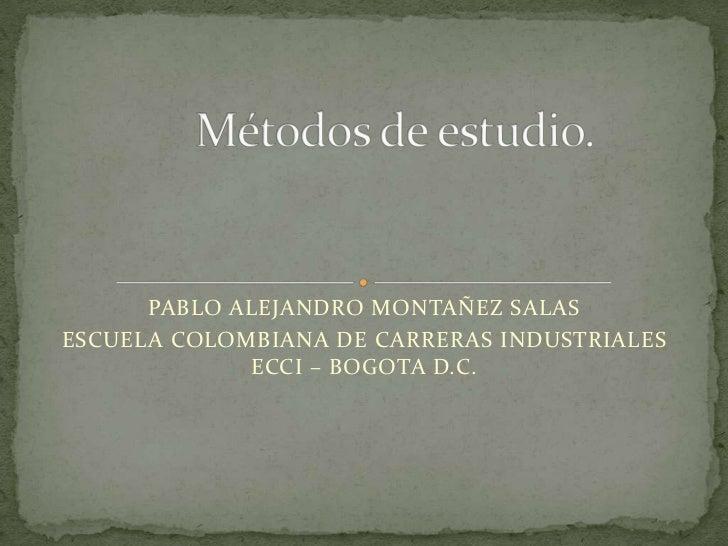 Métodos de estudio.<br />PABLO ALEJANDRO MONTAÑEZ SALAS<br />ESCUELA COLOMBIANA DE CARRERAS INDUSTRIALES ECCI – BOGOTA D.C...