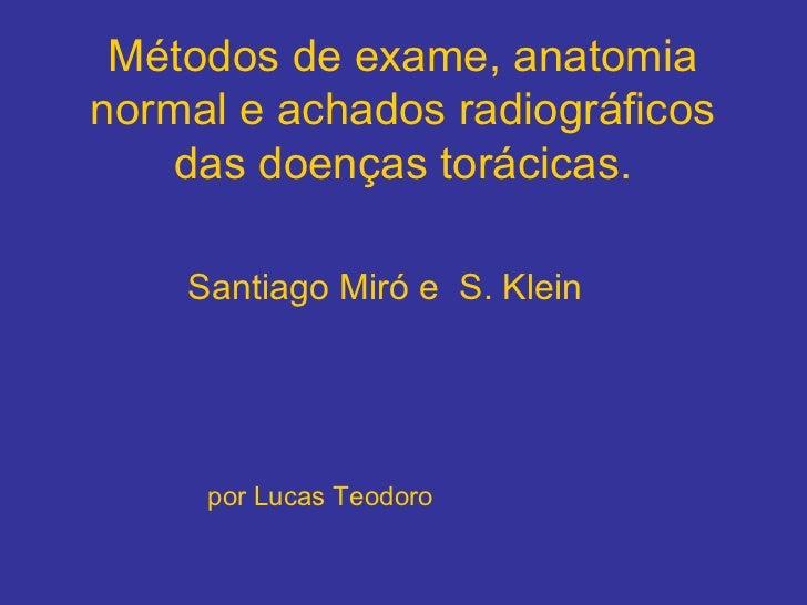 Métodos de exame, anatomianormal e achados radiográficos    das doenças torácicas.    Santiago Miró e S. Klein     por Luc...